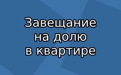 Как оформить завещание на долю в квартире по законам РФ?